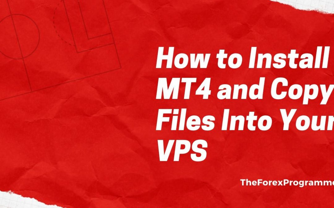 How to Install MT4 and Copy Files Into Your VPS